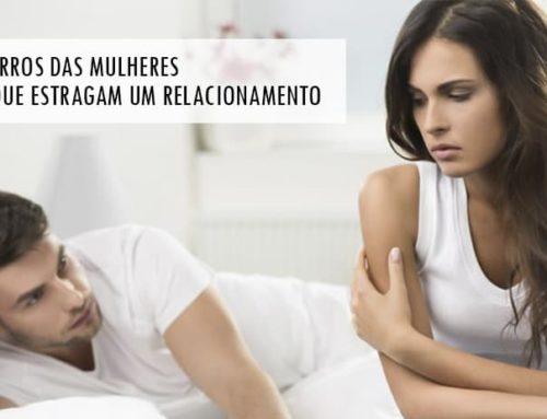 08 Erros que as Mulheres cometem no Relacionamento