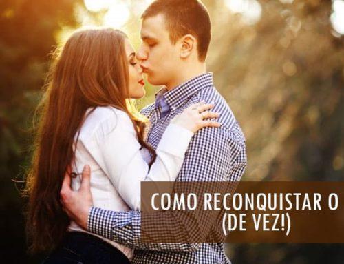 Como Reconquistar o Ex Namorado: MÉTODO COMPROVADO